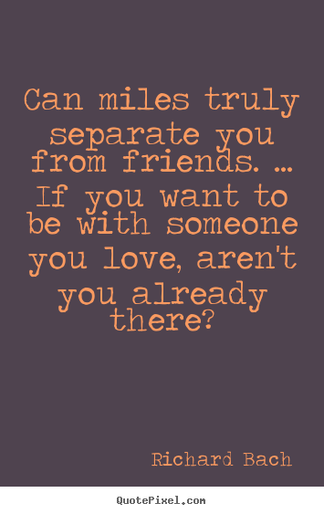 Richard Bach picture quote - Can miles truly separate you from friends. ... if you want to.. - Friendship quotes