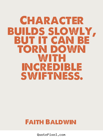 Quote about friendship - Character builds slowly, but it can be torn down with incredible..