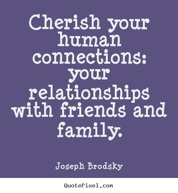 Joseph Brodsky picture quotes - Cherish your human connections: your relationships with.. - Friendship quotes
