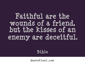 Bible image quotes - Faithful are the wounds of a friend, but the kisses of an enemy are.. - Friendship quotes