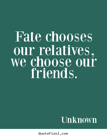 Friendship quotes - Fate chooses our relatives, we choose our friends.