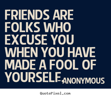 Friends are folks who excuse you when you have.. Anonymous best friendship quotes