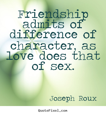 Friendship quotes - Friendship admits of difference of character, as..