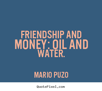Friendship quotes - Friendship and money: oil and water.