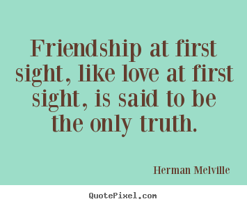 Friendship quotes - Friendship at first sight, like love at first..