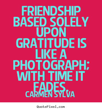 Friendship quotes - Friendship based solely upon gratitude is like..