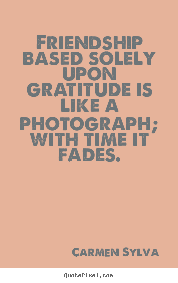 Quotes about friendship - Friendship based solely upon gratitude is..