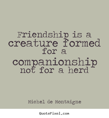 Friendship quotes - Friendship is a creature formed for a companionship..