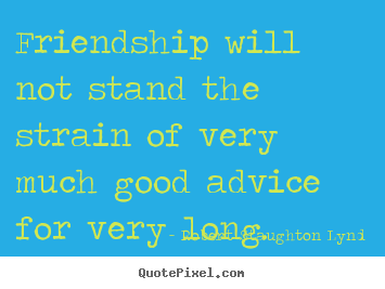 Make picture quotes about friendship - Friendship will not stand the strain of very much good..