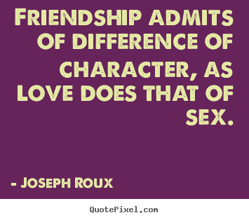 Joseph Roux picture quotes - Friendship admits of difference of character,.. - Friendship quotes