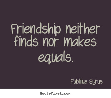 Publilius Syrus picture quotes - Friendship neither finds nor makes equals. - Friendship quote