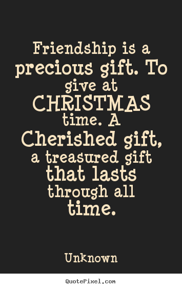 Friendship is a precious gift. to give at christmas.. Unknown  friendship quotes