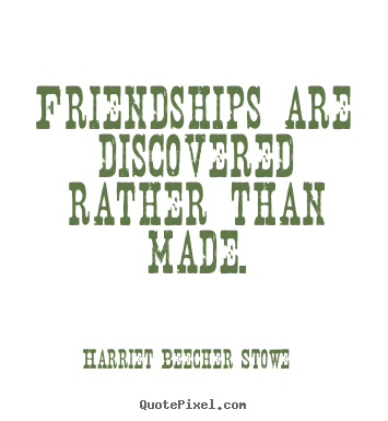 Friendships are discovered rather than made. Harriet Beecher Stowe famous friendship quotes