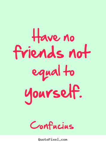 Quotes about friendship - Have no friends not equal to yourself.