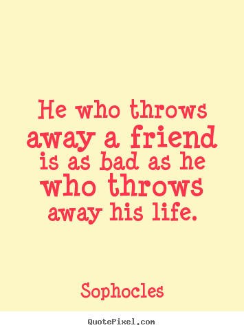 Friendship quotes - He who throws away a friend is as bad as he who throws..