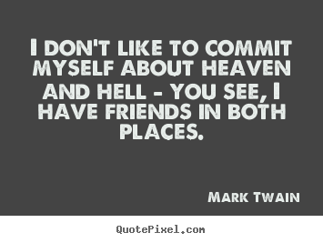 I don't like to commit myself about heaven and hell - you.. Mark Twain greatest friendship quotes