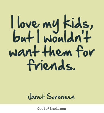 Janet Sorensen picture quotes - I love my kids, but i wouldn't want them for friends. - Friendship quote