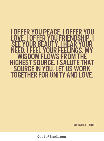 Friendship quotes - I offer you peace. i offer you love. i offer you friendship...