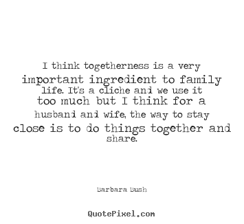 Friendship quotes - I think togetherness is a very important ingredient to..