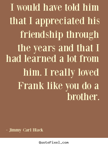Friendship quote - I would have told him that i appreciated his friendship..