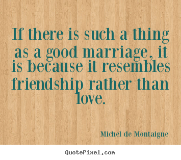 Quotes about friendship - If there is such a thing as a good marriage, it..