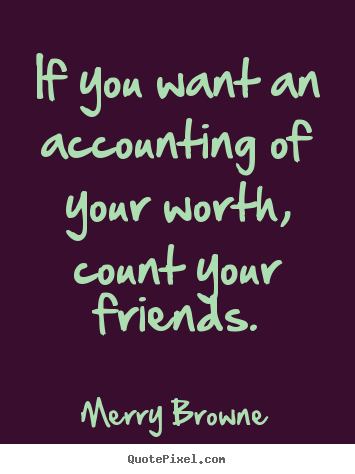 If you want an accounting of your worth, count your friends. Merry Browne good friendship sayings