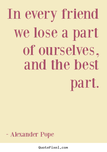 Alexander Pope image quotes - In every friend we lose a part of ourselves, and the best part. - Friendship quote