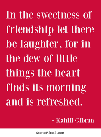 In the sweetness of friendship let there be.. Kahlil Gibran greatest friendship quote