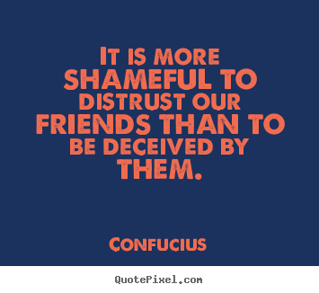 It is more shameful to distrust our friends than to be deceived by.. Confucius  friendship quote