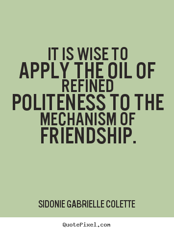 Sidonie Gabrielle Colette picture quote - It is wise to apply the oil of refined politeness to the.. - Friendship quotes
