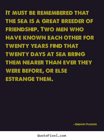 Gilbert Parker poster quote - It must be remembered that the sea is a great breeder of friendship... - Friendship quotes
