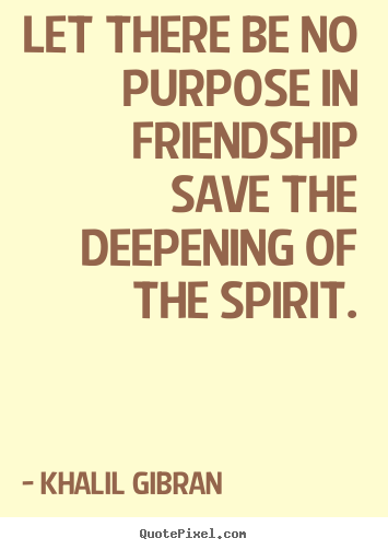 Khalil Gibran poster quotes - Let there be no purpose in friendship save the deepening of the spirit. - Friendship quote