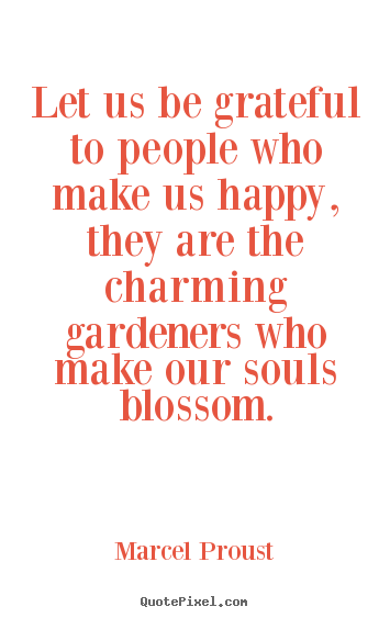 Let us be grateful to people who make us happy, they are.. Marcel Proust famous friendship quotes