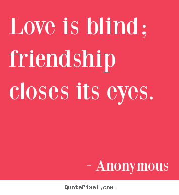 Quotes about friendship - Love is blind; friendship closes its eyes.