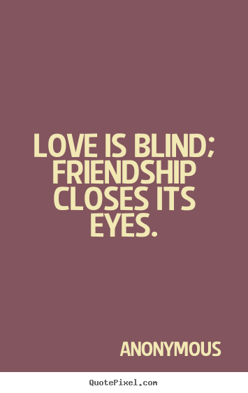 Friendship quotes - Love is blind; friendship closes its eyes.