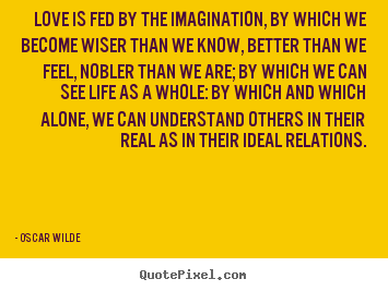 Love is fed by the imagination, by which we become wiser than.. Oscar Wilde greatest friendship quotes