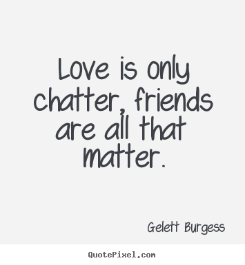 Quote about friendship - Love is only chatter, friends are all that matter.