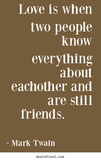Love is when two people know everything about.. Mark Twain top friendship quotes