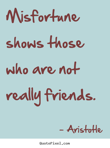 Design custom picture quote about friendship - Misfortune shows those who are not really friends.