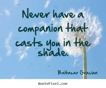 Quote about friendship - Never have a companion that casts you in the shade.