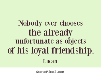 Create custom picture quotes about friendship - Nobody ever chooses the already unfortunate as objects of his..