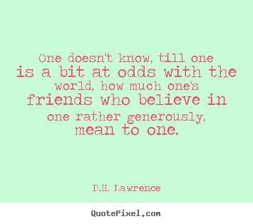 Quote about friendship - One doesn't know, till one is a bit at odds with the world, how..
