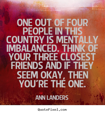 One out of four people in this country is mentally imbalanced... Ann Landers great friendship quotes