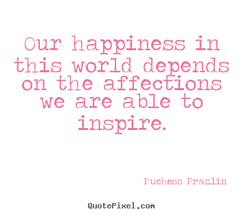 Design custom picture quote about friendship - Our happiness in this world depends on the affections..