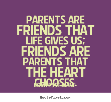 Friendship quote - Parents are friends that life gives us; friends..