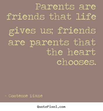 Make picture quote about friendship - Parents are friends that life gives us; friends..