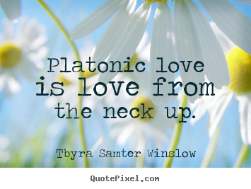 Design picture quotes about friendship - Platonic love is love from the neck up.