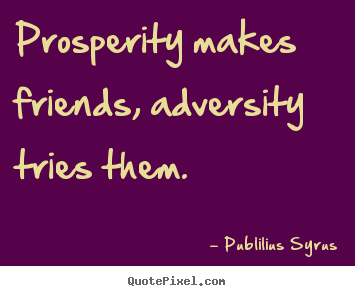 Design picture quotes about friendship - Prosperity makes friends, adversity tries them.