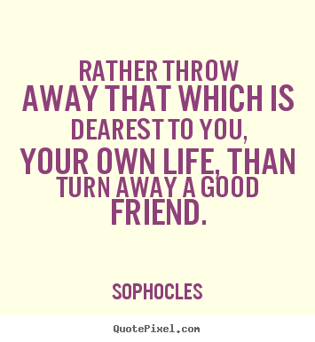 Rather throw away that which is dearest to.. Sophocles good friendship quotes