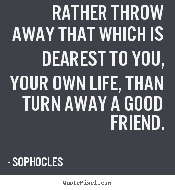 Rather throw away that which is dearest to you, your own life, than turn.. Sophocles great friendship quotes